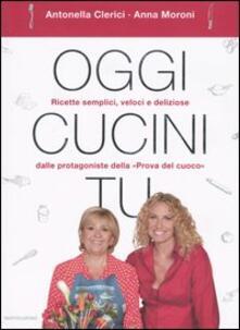 Oggi cucini tu - Antonella Clerici,Anna Moroni - copertina