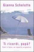 Libro Ti ricordi, papà? Padri e figlie, un rapporto enigmatico Gianna Schelotto