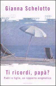 Foto Cover di Ti ricordi, papà? Padri e figlie, un rapporto enigmatico, Libro di Gianna Schelotto, edito da Mondadori