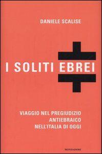 Libro I soliti ebrei. Viaggio nel pregiudizio antiebraico nell'Italia di oggi Daniele Scalise