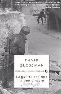 Libro La guerra che non si può vincere. Cronache dal conflitto tra israeliani e palestinesi David Grossman