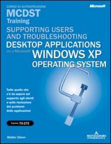 Supporting Users and Troubleshooting Desktop Applications on a Microsoft Windows XP Operating System MCDST Training (esame 70-272).pdf