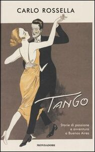 Foto Cover di Tango. Storie di passione e avventura a Buenos Aires, Libro di Carlo Rossella, edito da Mondadori