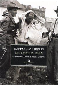 25 Aprile 1945. I giorni dell'odio e della libertà - Uboldi Raffaello - wuz.it