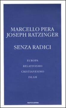Senza radici. Europa, relativismo, cristianesimo, Islam - Marcello Pera,Benedetto XVI (Joseph Ratzinger) - copertina