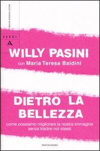 Libro Dietro la bellezza. Come possiamo migliorare la nostra immagine senza tradire noi stessi Willy Pasini , M. Teresa Baldini