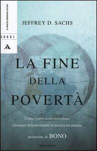Foto Cover di La fine della povertà. Come i paesi ricchi potrebbero eliminare definitivamente la miseria dal pianeta, Libro di Jeffrey D. Sachs, edito da Mondadori