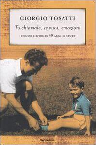 Libro Tu chiamale, se vuoi, emozioni. Uomini e sfide in 40 anni di sport Giorgio Tosatti