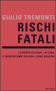 Libro Rischi fatali. L'Europa vecchia, la Cina, il mercatismo suicida: come reagire Giulio Tremonti