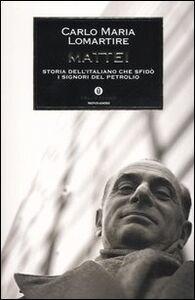 Libro Mattei. Storia dell'italiano che sfidò i signori del petrolio Carlo M. Lomartire
