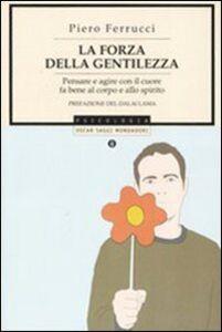 Libro La forza della gentilezza. Pensare e agire con il cuore fa bene al corpo e allo spirito Piero Ferrucci