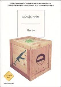 Libro Illecito. Come trafficanti, falsari e mafie internazionali stanno prendendo il controllo dell'economia globale Moisés Naím