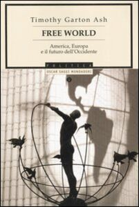 Foto Cover di Free World. America, Europa e il futuro dell'Occidente, Libro di Timothy Garton Ash, edito da Mondadori