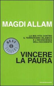 Libro Vincere la paura. La mia vita contro il terrorismo islamico e l'incoscienza dell'Occidente Magdi C. Allam
