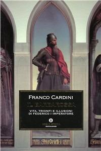 Il Il Barbarossa. Vita, trionfi e illusioni di Federico I imperatore - Cardini Franco - wuz.it