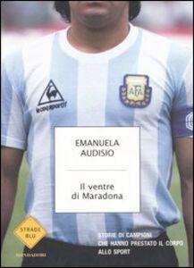 Foto Cover di Il ventre di Maradona. Storie di campioni che hanno prestato il corpo allo sport, Libro di Emanuela Audisio, edito da Mondadori