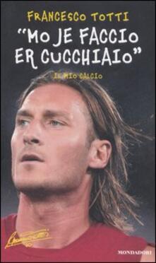 «Mo je faccio er cucchiaio». Il mio calcio - Francesco Totti - copertina