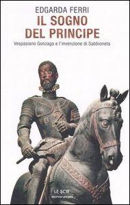 Foto Cover di Il sogno del principe. Vespasiano Gonzaga e l'invenzione di Sabbioneta, Libro di Edgarda Ferri, edito da Mondadori