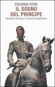 Libro Il sogno del principe. Vespasiano Gonzaga e l'invenzione di Sabbioneta Edgarda Ferri