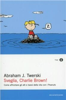 Sveglia, Charlie Brown! Come affrontare gli alti e i bassi della vita con i Peanuts