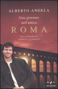 Libro Una giornata nell'antica Roma. Vita quotidiana, segreti e curiosità Alberto Angela