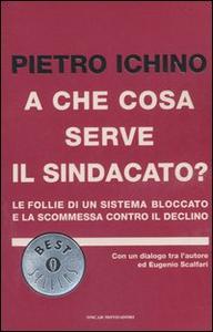 Libro A che cosa serve il sindacato? Le follie di un sistema bloccato e la scommessa contro il declino Pietro Ichino