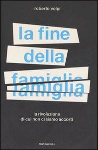 Foto Cover di La fine della famiglia. La rivoluzione di cui non ci siamo accorti, Libro di Roberto Volpi, edito da Mondadori