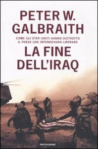 Libro La fine dell'Iraq. Come gli Stati Uniti hanno distrutto il paese che intendevano liberare Peter W. Galbraith