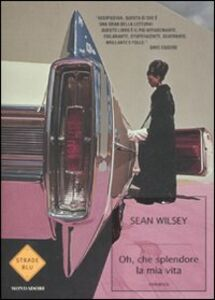 Libro Oh, che splendore la mia vita! Sean Wilsey