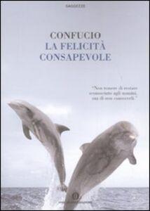 Foto Cover di La felicità consapevole, Libro di Confucio, edito da Mondadori
