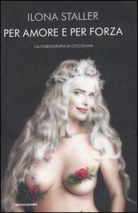 Foto Cover di Per amore e per forza. L'autobiografia di Cicciolina, Libro di Ilona Staller, edito da Mondadori