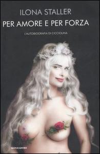 Libro Per amore e per forza. L'autobiografia di Cicciolina Ilona Staller