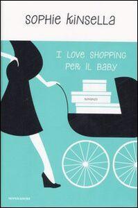 Foto Cover di I love shopping per il baby, Libro di Sophie Kinsella, edito da Mondadori