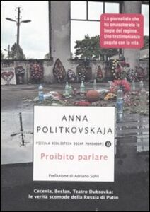 Libro Proibito parlare. Cecenia, Beslan, Teatro Dubrovka: le verità scomode della Russia di Putin Anna Politkovskaja
