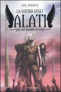 Foto Cover di Spia nel mondo di sotto. La guerra degli Alati, Libro di Jay Amory, edito da Mondadori