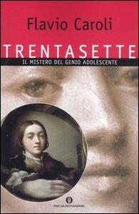 Libro Trentasette. Il mistero del genio adolescente Flavio Caroli