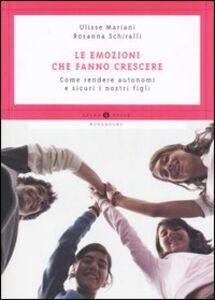 Libro Le emozioni che fanno crescere. Come rendere autonomi e sicuri i nostri figli Rosanna Schiralli , Ulisse Mariani