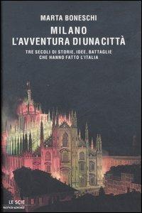 Milano, l'avventura di una città. Tre secoli di storie, idee, battaglie che hanno fatto l'Italia