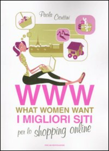 Libro WWW. What women want. I migliori siti per lo shopping online Paola Cicuttini