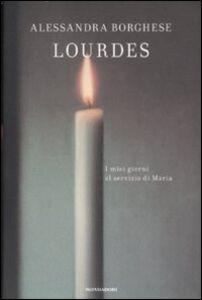 Foto Cover di Lourdes. I miei giorni al servizio di Maria, Libro di Alessandra Borghese, edito da Mondadori