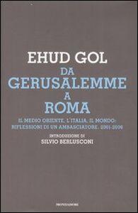 Libro Da Gerusalemme a Roma. Il Medio Oriente, l'Italia, il mondo: riflessioni di un ambasciatore. 2001-2006 Ehud Gol