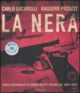 Libro La nera. Storia fotografica di grandi delitti italiani dal 1946 a oggi Carlo Lucarelli , Massimo Picozzi