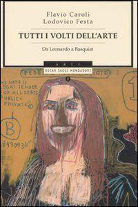 Foto Cover di Tutti i volti dell'arte. Da Leonardo a Basquiat, Libro di Flavio Caroli,Lodovico Festa, edito da Mondadori