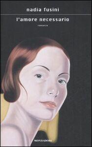 Foto Cover di L' amore necessario, Libro di Nadia Fusini, edito da Mondadori