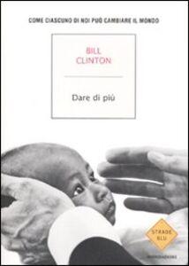 Libro Dare di più. Come ciascuno di noi può salvare il mondo Bill Clinton