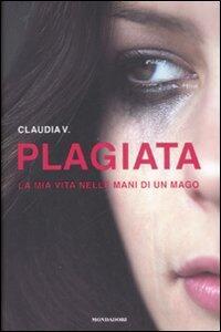 Plagiata. La mia vita nelle mani di un mago - Claudia V. - copertina