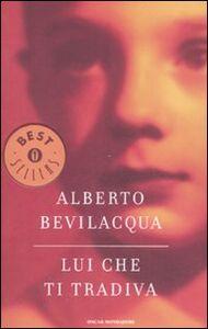 Foto Cover di Lui che ti tradiva, Libro di Alberto Bevilacqua, edito da Mondadori