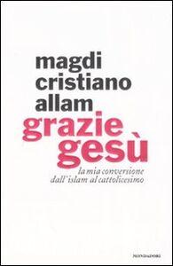 Foto Cover di Grazie Gesù. La mia conversione dall'Islam al cattolicesimo, Libro di Magdi C. Allam, edito da Mondadori