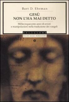 Gesù non l'ha mai detto. Millecinquecento anni di errori e manipolazioni nella traduzione dei Vangeli - Bart D. Ehrman - copertina