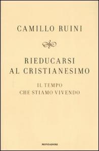 Libro Rieducarsi al cristianesimo. Il tempo che stiamo vivendo Camillo Ruini